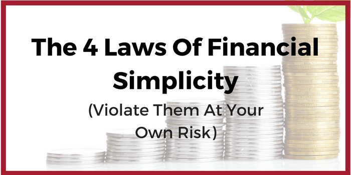 The 4 Laws Of Financial Simplicity (Violate Them At Your Own Risk)