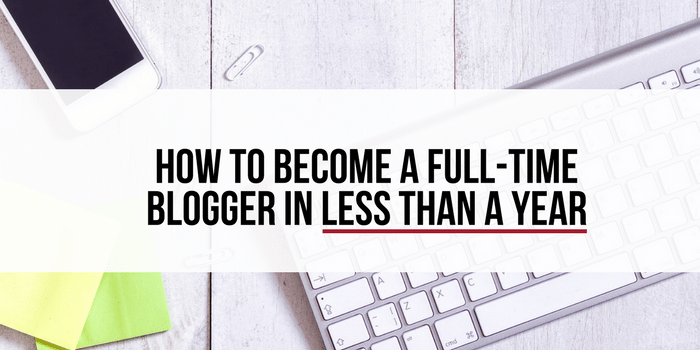 How To Become A Full Time Blogger In Less Than A Year