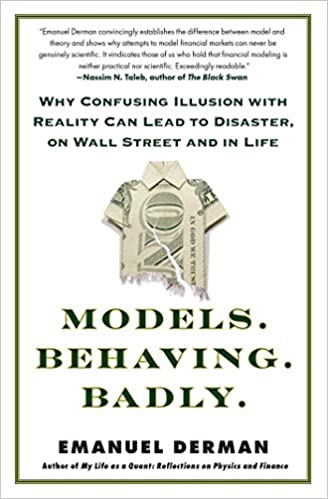 Models Behavior Badly - Why Confusing Illusion With Reality Can Lead to Disaster on Wall Street and in Life - by Emanuel Derman